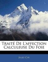 Traité De L'affection Calculeuse Du Foie