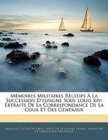 Mémoires Militaires Relatifs À La Succession D'espagne Sous Louis Xiv: Extraits De La Correspondance De La Cour