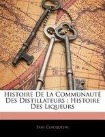 Histoire De La Communauté Des Distillateurs ; Histoire Des Liqueurs