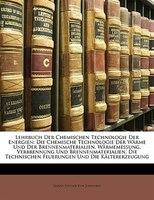 Lehrbuch Der Chemischen Technologie Der Energien: Die Chemische Technologie Der Wärme Und Der Brennenmaterialien.