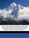 The History Of Philip's War: Commonly Called The Great Indian War, Of 1675 And 1676. Also, Of The French And Indian Wars