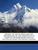 Report To The Science And Art Department Of The Committee Of Council On Education, On The Action Of Light On Water Colours