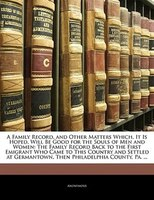 A Family Record, And Other Matters Which, It Is Hoped, Will Be Good For The Souls Of Men And Women: The Family Record Back To The