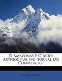 O Amazonas E O Acre: Artigos Pub. No Jornal Do Commercio.