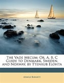 The Vade Mecum: Or, A, B, C Guide To Denmark, Sweden, And Norway, By Ttenrub Elohta