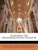 Zeitschrift Für Kirchengeschichte, Volume 28