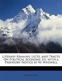Literary Remains: Lects. and Tracts On Political Economy, Ed. with a Prefatory Notice by W. Whewell