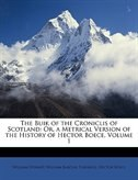 The Buik of the Croniclis of Scotland: Or, a Metrical Version of the History of Hector Boece, Volume 1