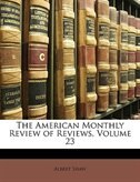 The American Monthly Review of Reviews, Volume 23