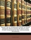 Traité De La Possession Dans Le Droit Romain: Pour Servir De Base À Une Étude Comparative Des Législations