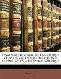 Essai Sur L'histoire De La Critique Chez Les Grecs: Introduction À L'étude De La Littérature