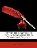 Lettres De S. Ignace De Loyola: Fondateur De La Compagnie De Jésus