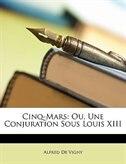Cinq-Mars: Ou, Une Conjuration Sous Louis XIII