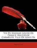 Vie De Madame Louise De France: Religieuse Carmélite, Fille De Louis Xv.