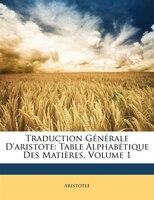 Traduction Générale D'aristote: Table Alphabétique Des Matières, Volume 1
