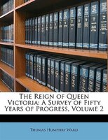 The Reign Of Queen Victoria: A Survey Of Fifty Years Of Progress, Volume 2