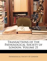 Transactions of the Pathological Society of London, Volume 21