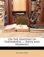 On The Anatomy Of Vertebrates ...: Birds And Mammals