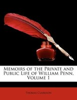 Memoirs of the Private and Public Life of William Penn, Volume 1