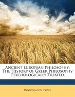 Ancient European Philosophy: The History of Greek Philosophy Psychologically Treated