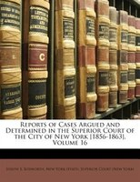 Reports of Cases Argued and Determined in the Superior Court of the City of New York [1856-1863], Volume 16