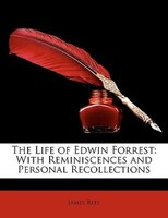 The Life Of Edwin Forrest: With Reminiscences And Personal Recollections