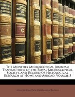 The Monthly Microscopical Journal: Transactions Of The Royal Microscopical Society, And Record Of Histological Research At Home An