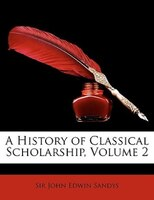 A History Of Classical Scholarship, Volume 2