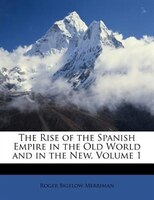 The Rise of the Spanish Empire in the Old World and in the New, Volume 1