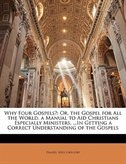 Why Four Gospels?: Or, the Gospel for All the World. a Manual to Aid Christians Especially Ministers, ...In Getting a