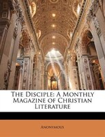 The Disciple: A Monthly Magazine of Christian Literature