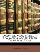 Lacon: Or, Many Things in Few Words, Addressed to Those Who Think