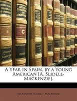 A Year in Spain, by a Young American [A. Slidell-Mackenzie]. - Alexander Slidell- Mackenzie