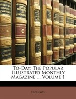 To-Day: The Popular Illustrated Monthly Magazine ..., Volume 1