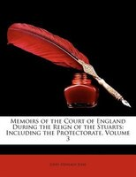 Memoirs of the Court of England During the Reign of the Stuarts: Including the Protectorate, Volume 3