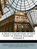 A Select Collection Of Old Plays: In Twelve Volumes, Volume 8