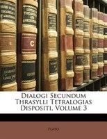 Dialogi Secundum Thrasylli Tetralogias Dispositi, Volume 3