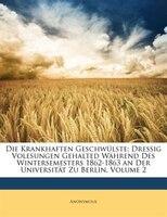 Die Krankhaften Geschwulste: Dressig Volesungen Gehalted Wahrend Des Wintersemesters 1862-1863 an Der Universitat Zu Berlin, Vol