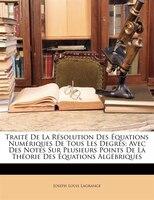 Traité De La Résolution Des Équations Numériques De Tous Les Degrés: Avec Des Notes Sur Plusieurs Points