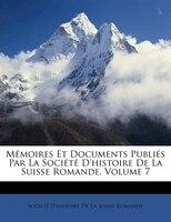 Mémoires Et Documents Publiés Par La Société D'histoire De La Suisse Romande, Volume 7