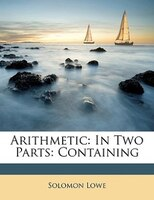 Arithmetic: In Two Parts: Containing