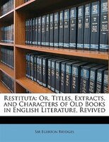 Restituta: Or, Titles, Extracts, and Characters of Old Books in English Literature, Revived