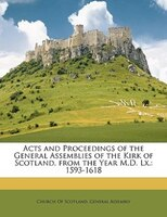 Acts and Proceedings of the General Assemblies of the Kirk of Scotland, from the Year M.D. Lx.: 1593-1618