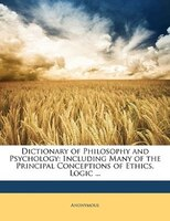 Dictionary of Philosophy and Psychology: Including Many of the Principal Conceptions of Ethics, Logic ...