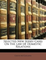 Selected New Jersey Cases On the Law of Domestic Relations