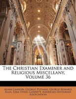 The Christian Examiner and Religious Miscellany, Volume 36