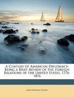 A Century of American Diplomacy: Being a Brief Review of the Foreign Relations of the United States, 1776-1876