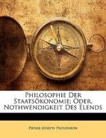 Philosophie der Staatsökonomie oder Nothwendigkeit des Elends. Erster Band.