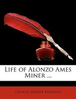Life of Alonzo Ames Miner ...