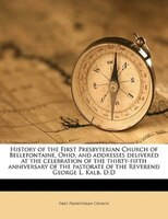 History Of The First Presbyterian Church Of Bellefontaine, Ohio, And Addresses Delivered At The Celebration Of The Thirty-fifth An